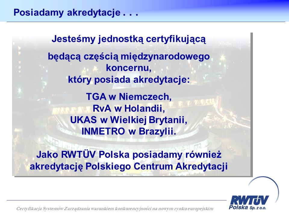Jesteśmy jednostką certyfikującą będącą częścią międzynarodowego koncernu, który posiada akredytacje: TGA w Niemczech, RvA w Holandii, UKAS w Wielkiej