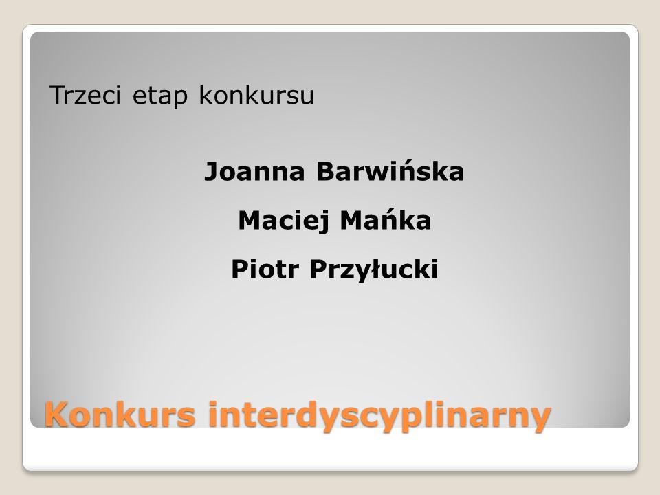 Konkurs interdyscyplinarny Trzeci etap konkursu Joanna Barwińska Maciej Mańka Piotr Przyłucki