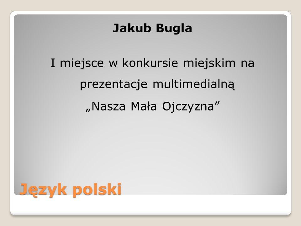 Język polski Jakub Bugla I miejsce w konkursie miejskim na prezentacje multimedialną Nasza Mała Ojczyzna
