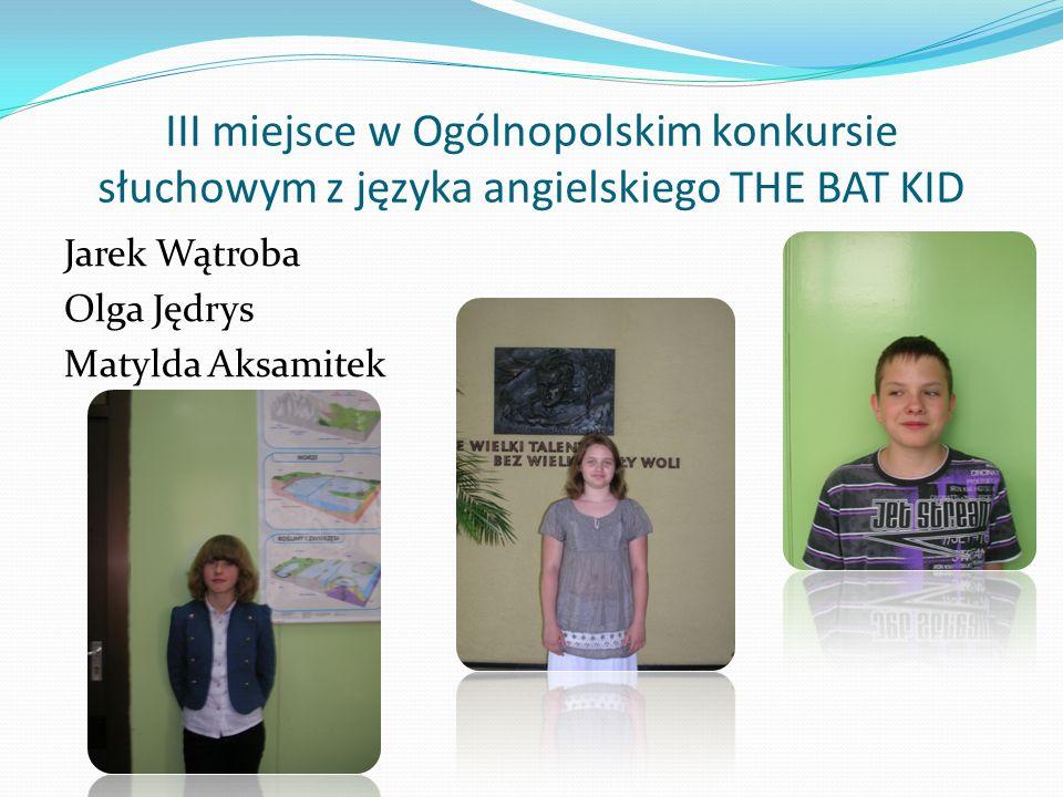 III miejsce w Ogólnopolskim konkursie słuchowym z języka angielskiego THE BAT KID Jarek Wątroba Olga Jędrys Matylda Aksamitek