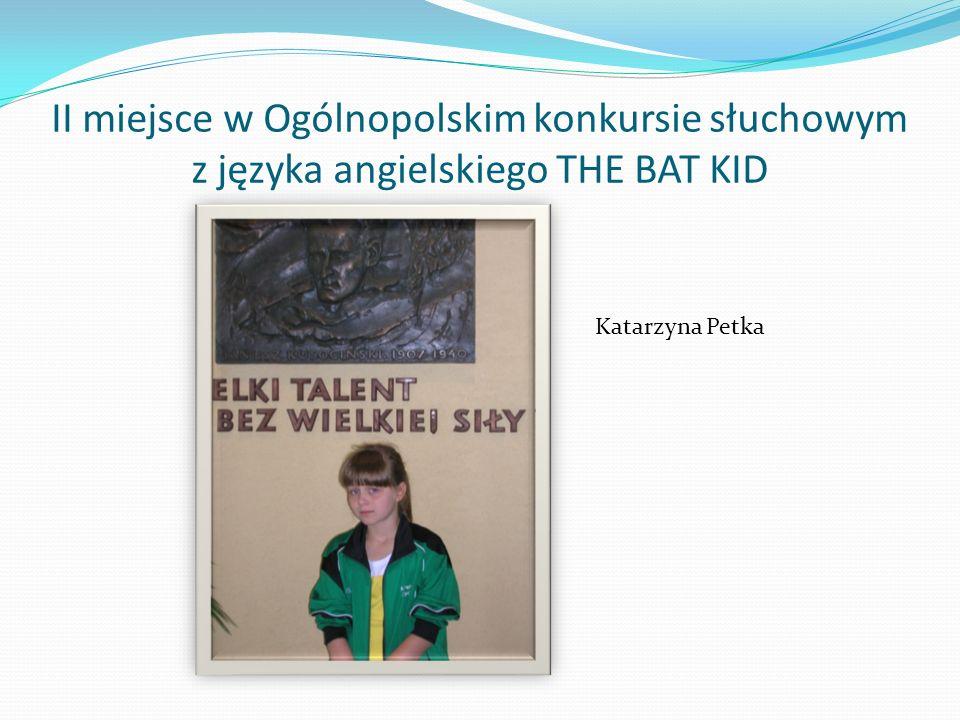 II miejsce w Ogólnopolskim konkursie słuchowym z języka angielskiego THE BAT KID Katarzyna Petka