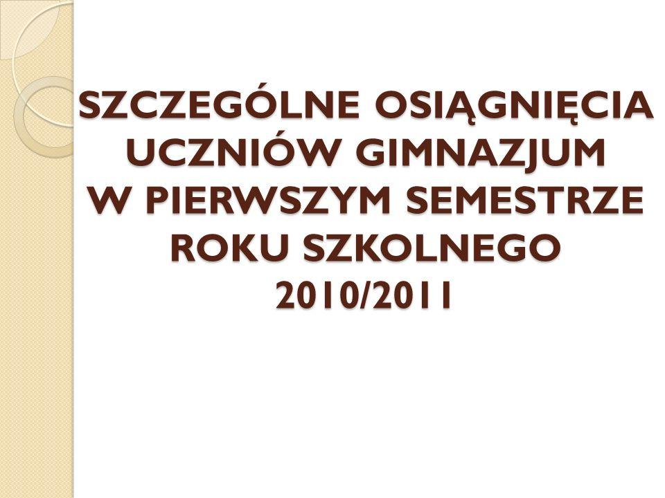 SZCZEGÓLNE OSIĄGNIĘCIA UCZNIÓW GIMNAZJUM W PIERWSZYM SEMESTRZE ROKU SZKOLNEGO 2010/2011