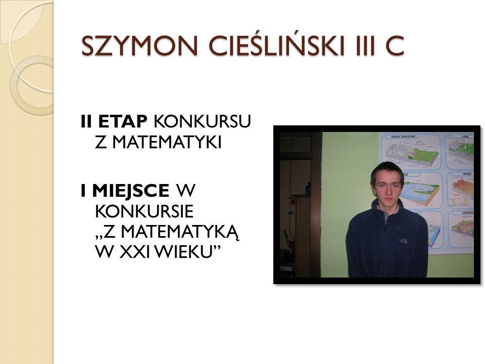 SZYMON CIEŚLIŃSKI III C II ETAP KONKURSU Z MATEMATYKI I MIEJSCE W KONKURSIE Z MATEMATYKĄ W XXI WIEKU