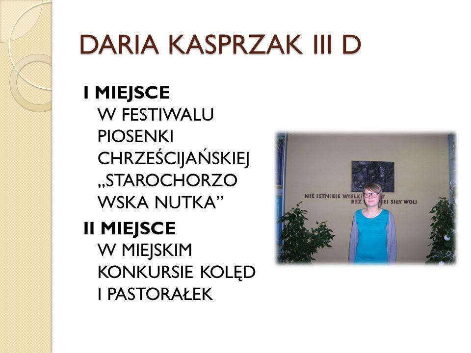 DARIA KASPRZAK III D I MIEJSCE W FESTIWALU PIOSENKI CHRZEŚCIJAŃSKIEJ STAROCHORZO WSKA NUTKA II MIEJSCE W MIEJSKIM KONKURSIE KOLĘD I PASTORAŁEK