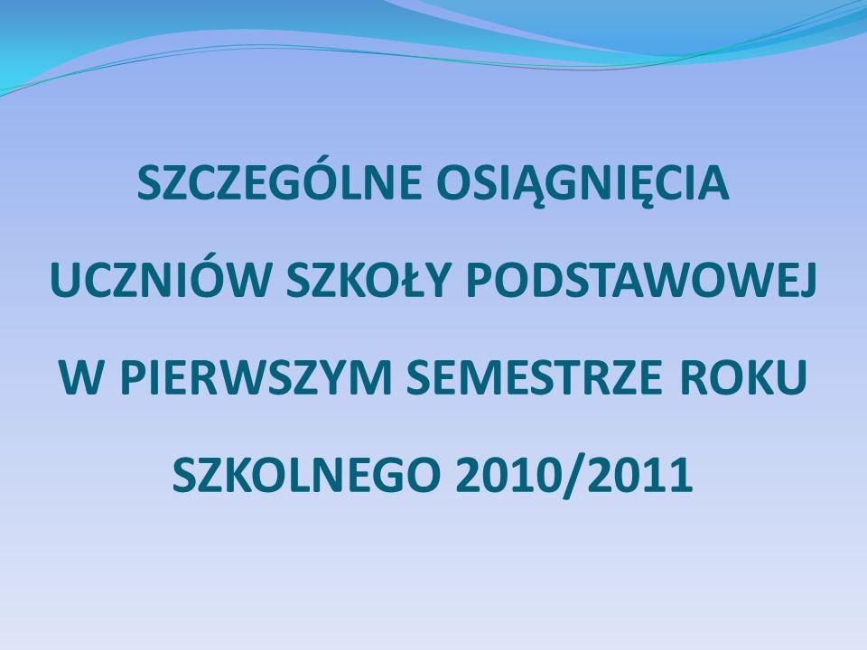 SZCZEGÓLNE OSIĄGNIĘCIA UCZNIÓW SZKOŁY PODSTAWOWEJ W PIERWSZYM SEMESTRZE ROKU SZKOLNEGO 2010/2011