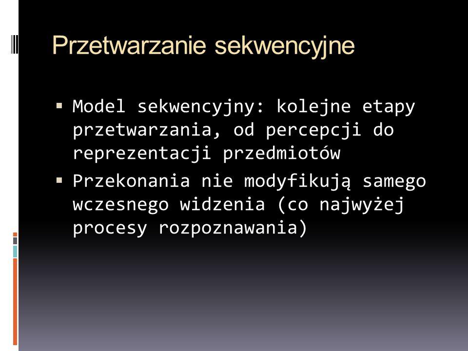 Przetwarzanie sekwencyjne Model sekwencyjny: kolejne etapy przetwarzania, od percepcji do reprezentacji przedmiotów Przekonania nie modyfikują samego