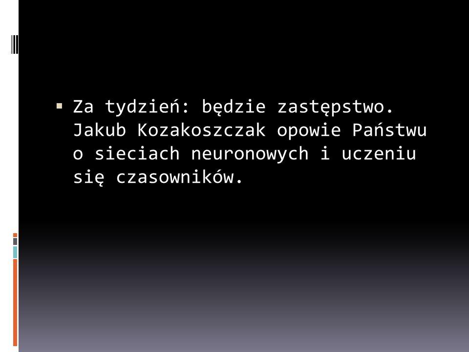 Za tydzień: będzie zastępstwo. Jakub Kozakoszczak opowie Państwu o sieciach neuronowych i uczeniu się czasowników.