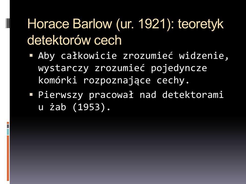Horace Barlow (ur. 1921): teoretyk detektorów cech Aby całkowicie zrozumieć widzenie, wystarczy zrozumieć pojedyncze komórki rozpoznające cechy. Pierw