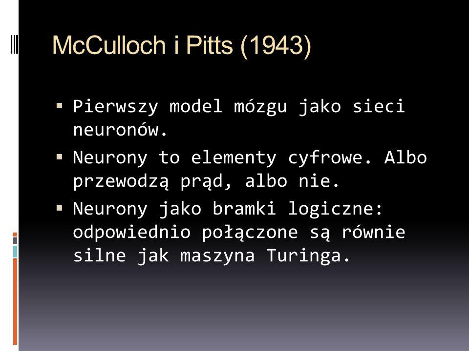 McCulloch i Pitts (1943) Pierwszy model mózgu jako sieci neuronów. Neurony to elementy cyfrowe. Albo przewodzą prąd, albo nie. Neurony jako bramki log
