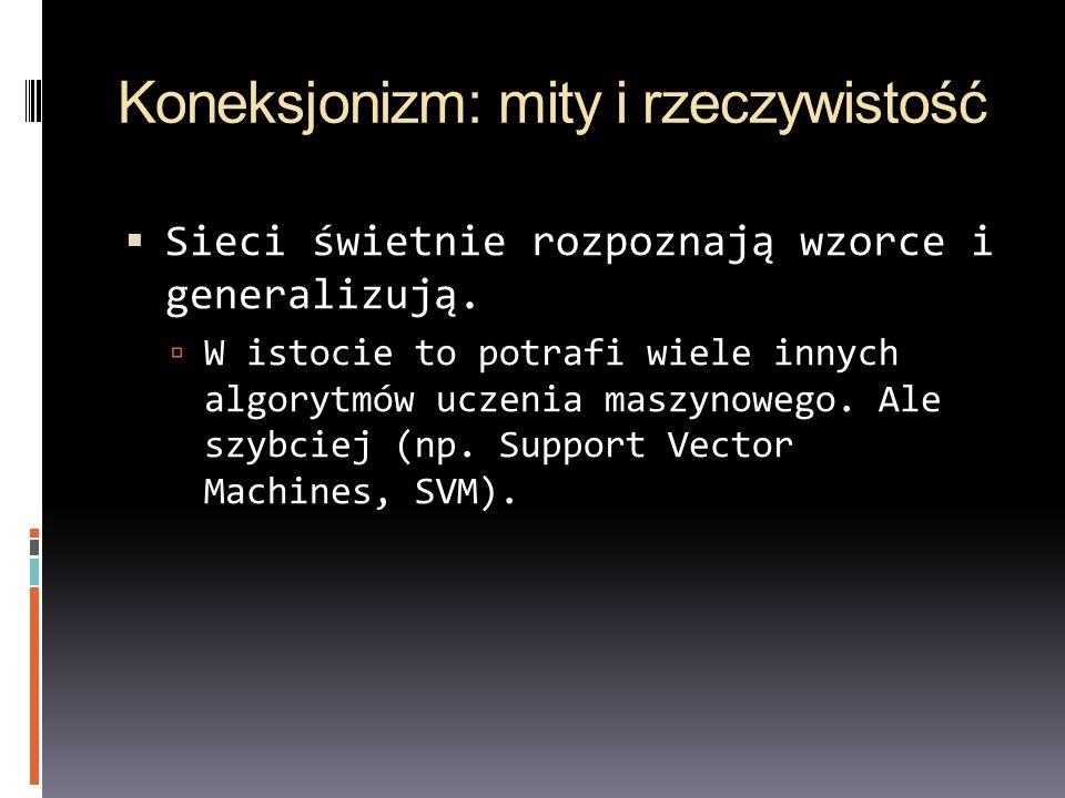 Koneksjonizm: mity i rzeczywistość Sieci świetnie rozpoznają wzorce i generalizują. W istocie to potrafi wiele innych algorytmów uczenia maszynowego.