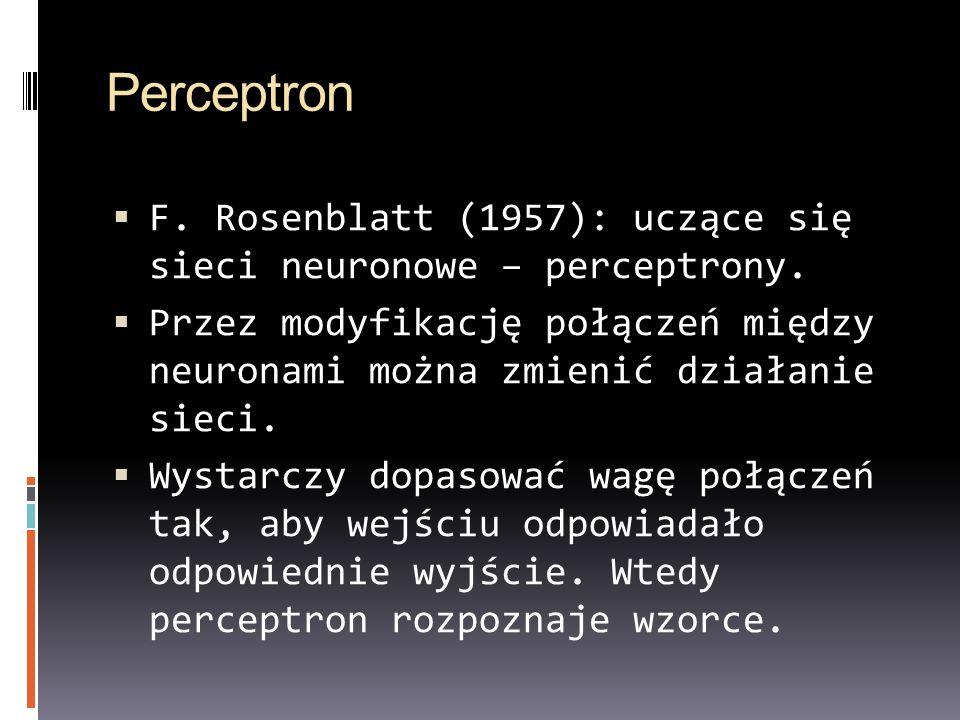 Perceptron F. Rosenblatt (1957): uczące się sieci neuronowe – perceptrony. Przez modyfikację połączeń między neuronami można zmienić działanie sieci.