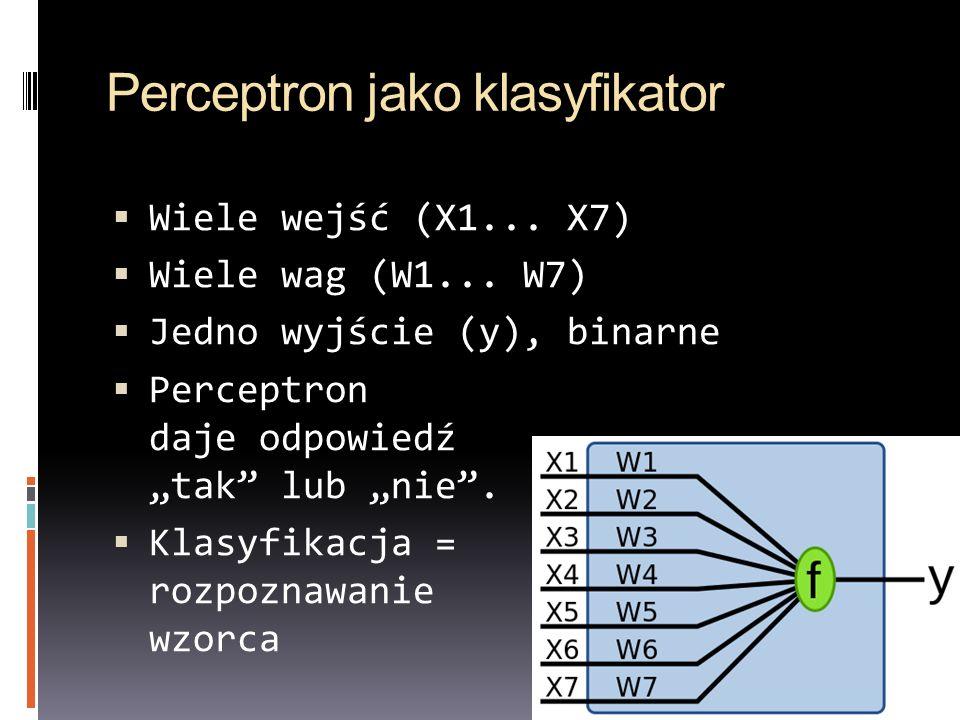 Perceptron jako klasyfikator Wiele wejść (X1... X7) Wiele wag (W1... W7) Jedno wyjście (y), binarne Perceptron daje odpowiedź tak lub nie. Klasyfikacj