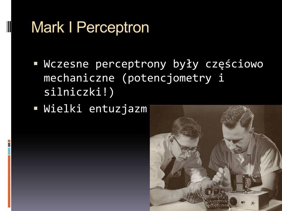 Mark I Perceptron Wczesne perceptrony były częściowo mechaniczne (potencjometry i silniczki!) Wielki entuzjazm