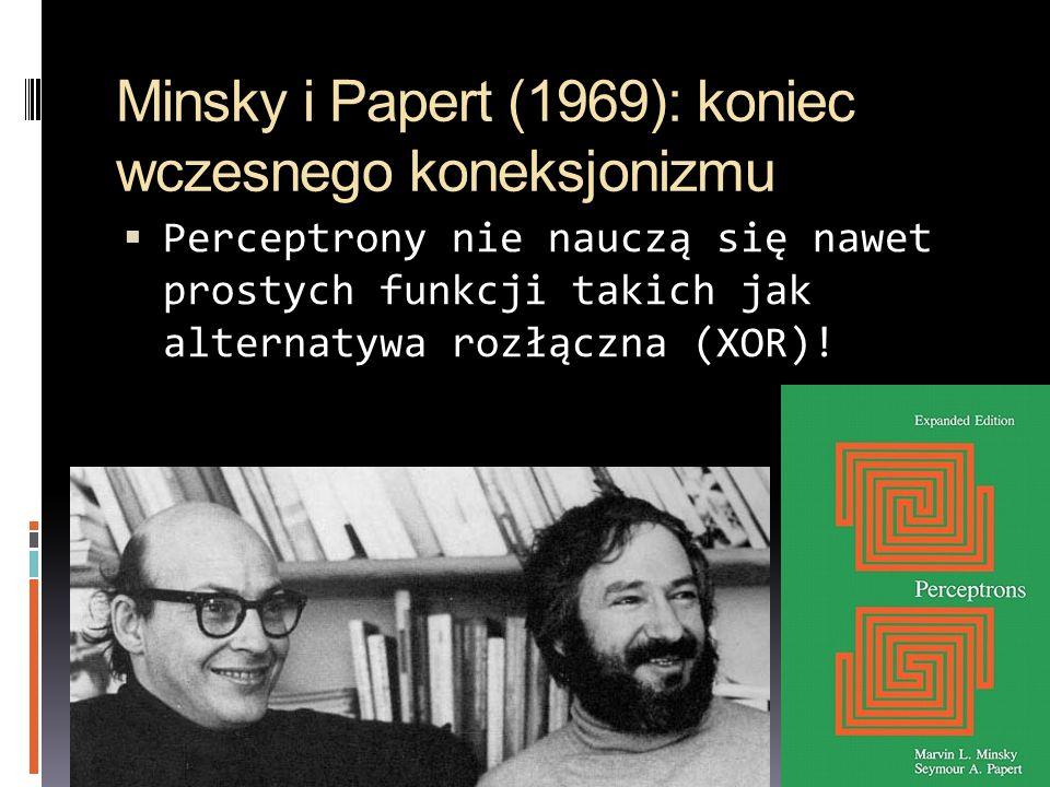 Minsky i Papert (1969): koniec wczesnego koneksjonizmu Perceptrony nie nauczą się nawet prostych funkcji takich jak alternatywa rozłączna (XOR)!