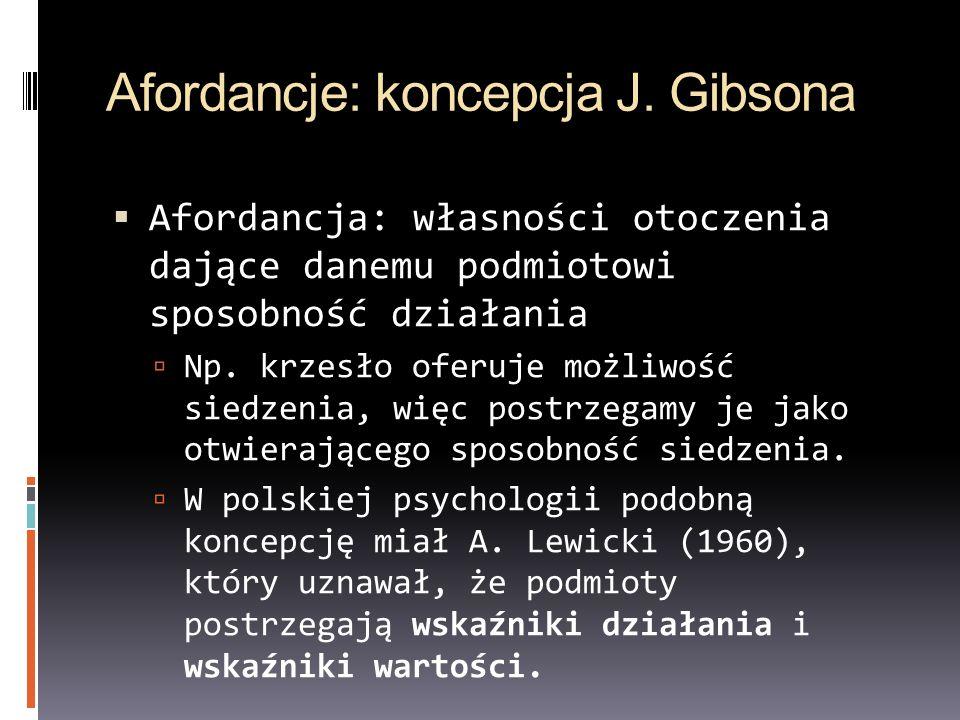Afordancje: koncepcja J. Gibsona Afordancja: własności otoczenia dające danemu podmiotowi sposobność działania Np. krzesło oferuje możliwość siedzenia