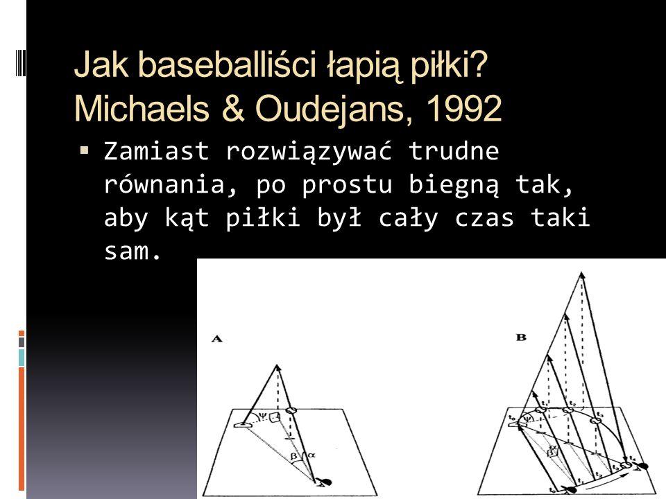 Jak baseballiści łapią piłki? Michaels & Oudejans, 1992 Zamiast rozwiązywać trudne równania, po prostu biegną tak, aby kąt piłki był cały czas taki sa