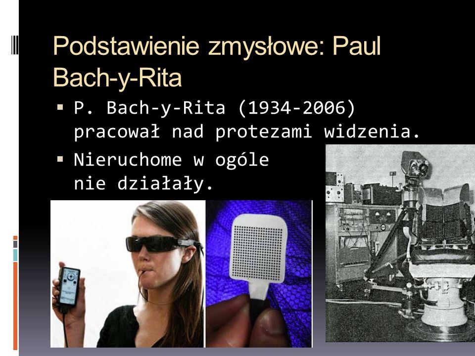 Podstawienie zmysłowe: Paul Bach-y-Rita P. Bach-y-Rita (1934-2006) pracował nad protezami widzenia. Nieruchome w ogóle nie działały.