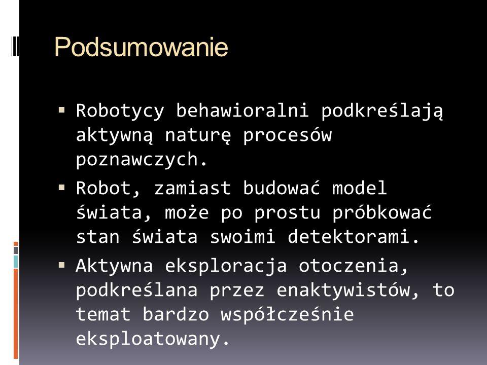 Podsumowanie Robotycy behawioralni podkreślają aktywną naturę procesów poznawczych. Robot, zamiast budować model świata, może po prostu próbkować stan