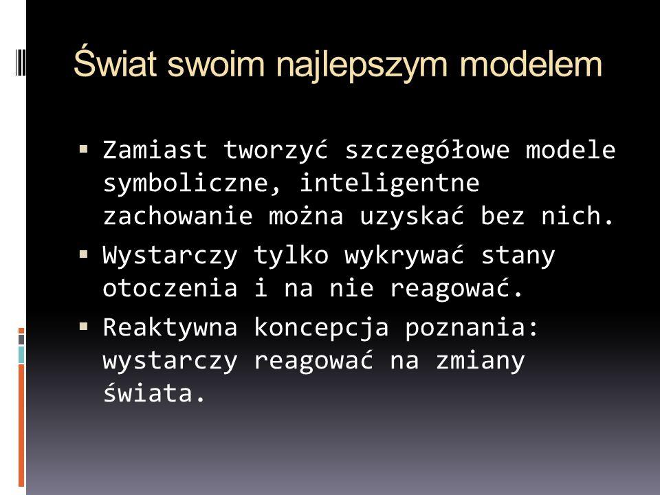 Świat swoim najlepszym modelem Zamiast tworzyć szczegółowe modele symboliczne, inteligentne zachowanie można uzyskać bez nich. Wystarczy tylko wykrywa