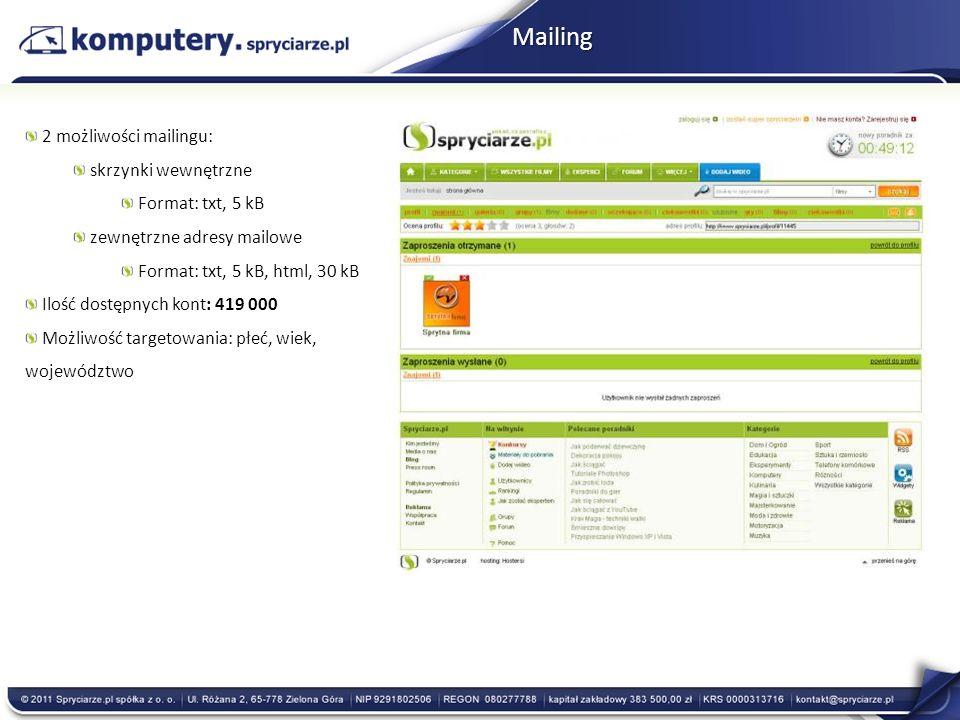 Mailing 2 możliwości mailingu: skrzynki wewnętrzne Format: txt, 5 kB zewnętrzne adresy mailowe Format: txt, 5 kB, html, 30 kB Ilość dostępnych kont: 419 000 Możliwość targetowania: płeć, wiek, województwo