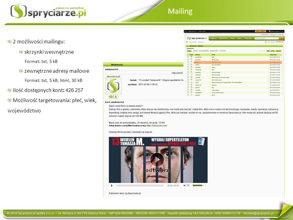 Mailing 2 możliwości mailingu: skrzynki wewnętrzne Format: txt, 5 kB zewnętrzne adresy mailowe Format: txt, 5 kB, html, 30 kB Ilość dostępnych kont: 426 257 Możliwość targetowania: płeć, wiek, województwo