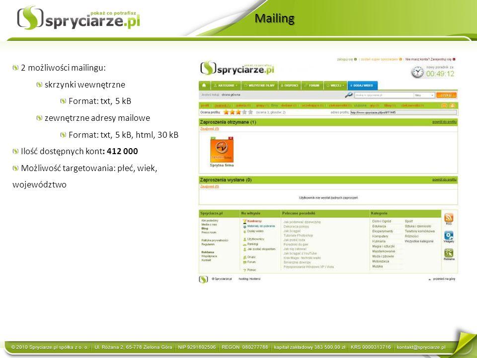 Mailing 2 możliwości mailingu: skrzynki wewnętrzne Format: txt, 5 kB zewnętrzne adresy mailowe Format: txt, 5 kB, html, 30 kB Ilość dostępnych kont: 412 000 Możliwość targetowania: płeć, wiek, województwo