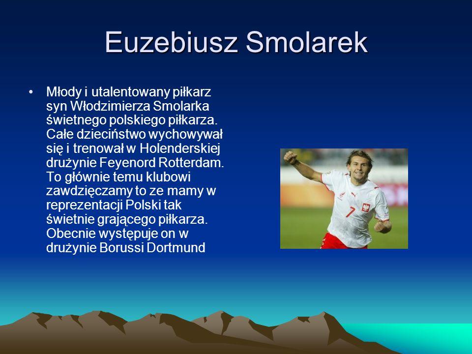 Euzebiusz Smolarek Młody i utalentowany piłkarz syn Włodzimierza Smolarka świetnego polskiego piłkarza. Całe dzieciństwo wychowywał się i trenował w H