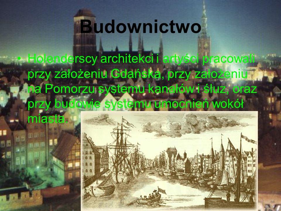 Budownictwo Holenderscy architekci i artyści pracowali przy założeniu Gdańska, przy założeniu na Pomorzu systemu kanałów i śluz, oraz przy budowie sys