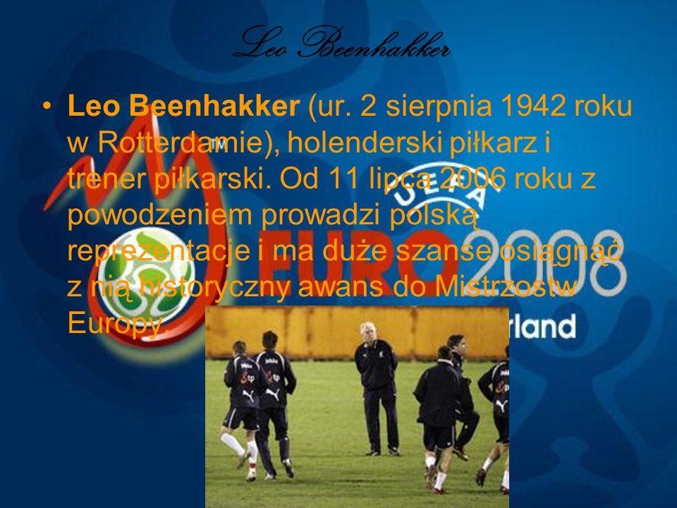 Leo Beenhakker Leo Beenhakker (ur. 2 sierpnia 1942 roku w Rotterdamie), holenderski piłkarz i trener piłkarski. Od 11 lipca 2006 roku z powodzeniem pr