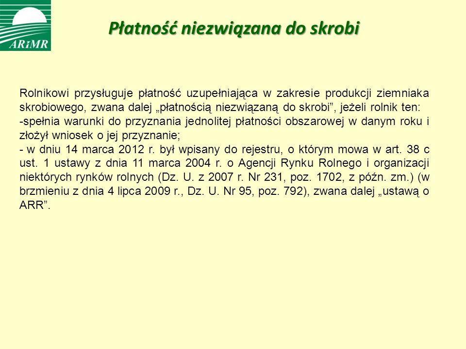Rolnikowi przysługuje płatność uzupełniająca w zakresie produkcji ziemniaka skrobiowego, zwana dalej płatnością niezwiązaną do skrobi, jeżeli rolnik ten: -spełnia warunki do przyznania jednolitej płatności obszarowej w danym roku i złożył wniosek o jej przyznanie; - w dniu 14 marca 2012 r.