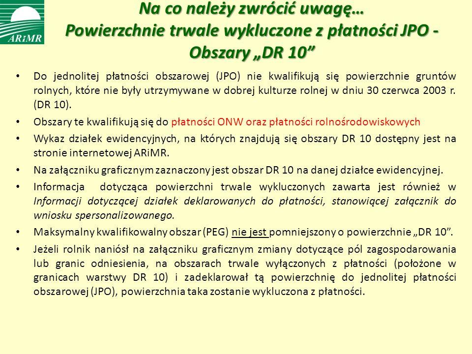Na co należy zwrócić uwagę… Powierzchnie trwale wykluczone z płatności JPO - Obszary DR 10 Do jednolitej płatności obszarowej (JPO) nie kwalifikują się powierzchnie gruntów rolnych, które nie były utrzymywane w dobrej kulturze rolnej w dniu 30 czerwca 2003 r.