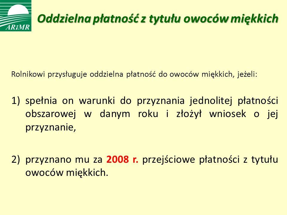 Oddzielna płatność z tytułu owoców miękkich Rolnikowi przysługuje oddzielna płatność do owoców miękkich, jeżeli: 1)spełnia on warunki do przyznania jednolitej płatności obszarowej w danym roku i złożył wniosek o jej przyznanie, 2)przyznano mu za 2008 r.