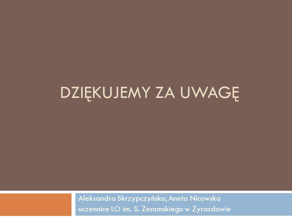 DZIĘKUJEMY ZA UWAGĘ Aleksandra Skrzypczyńska, Aneta Nicowska uczennice LO im. S. Żeromskiego w Żyrardowie