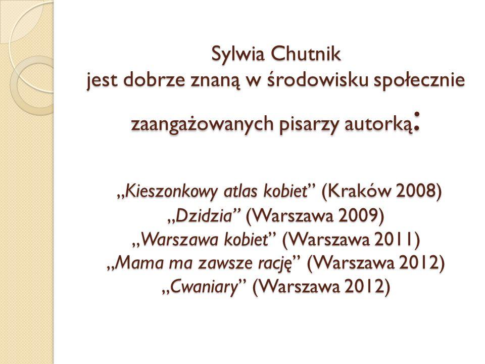 Sylwia Chutnik jest dobrze znaną w środowisku społecznie zaangażowanych pisarzy autorką :Kieszonkowy atlas kobiet (Kraków 2008)Dzidzia (Warszawa 2009)