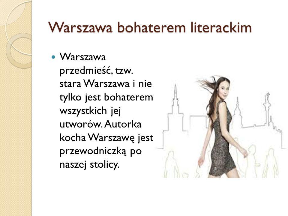 Warszawa bohaterem literackim Warszawa przedmieść, tzw. stara Warszawa i nie tylko jest bohaterem wszystkich jej utworów. Autorka kocha Warszawę jest