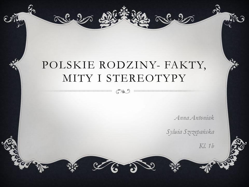 POLSKIE RODZINY- FAKTY, MITY I STEREOTYPY Anna Antoniak Sylwia Szczepańska Kl. 1b
