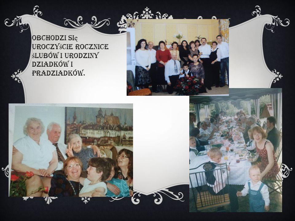 Obchodzi si ę uroczy ś cie rocznice ś lubów i urodziny dziadków i pradziadków.