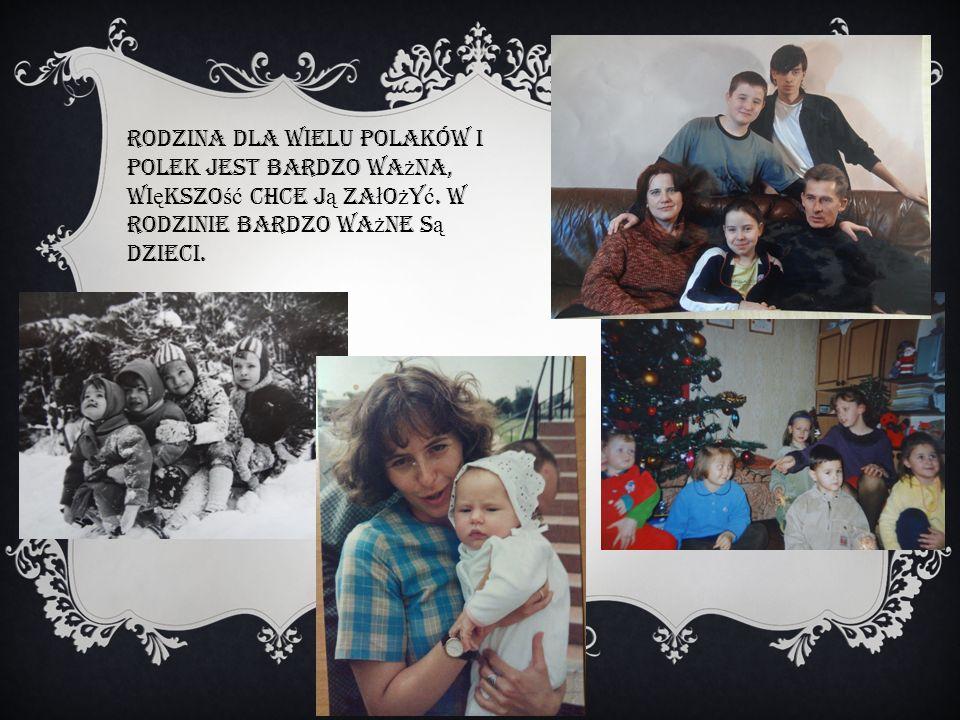 Rodzina dla wielu Polaków i Polek jest bardzo wa ż na, wi ę kszo ść chce j ą za ł o ż y ć. W rodzinie bardzo wa ż ne s ą dzieci.