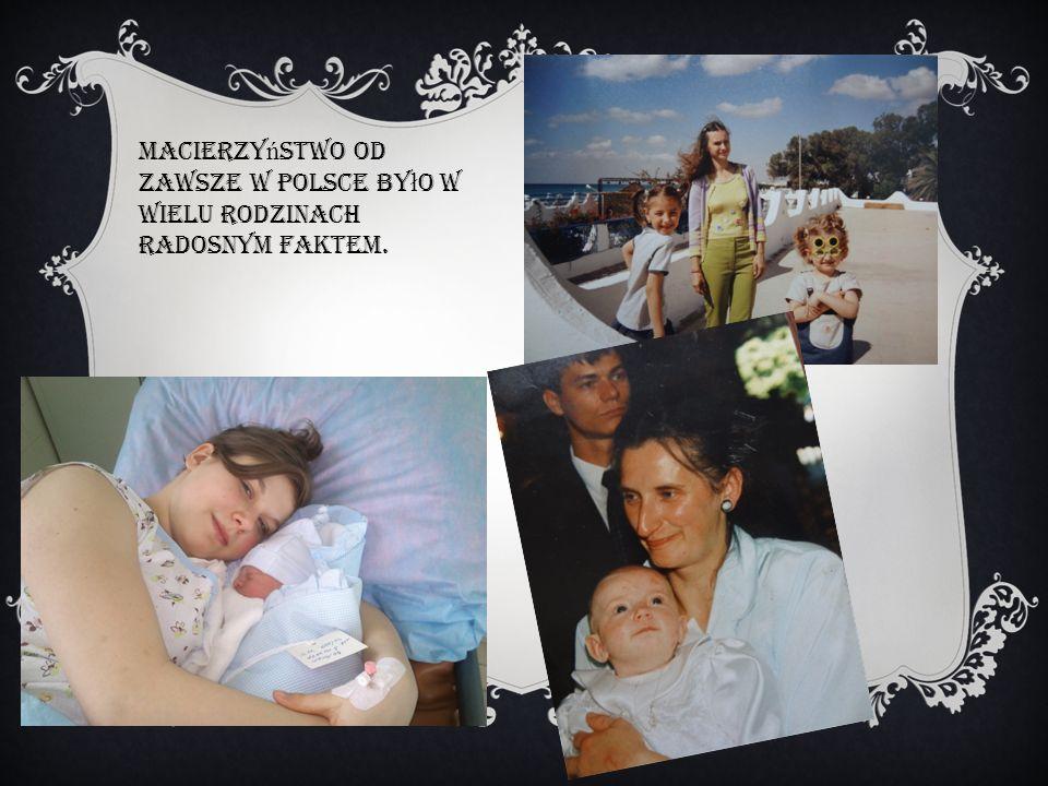 Macierzy ń stwo od zawsze w Polsce by ł o w wielu rodzinach radosnym faktem.