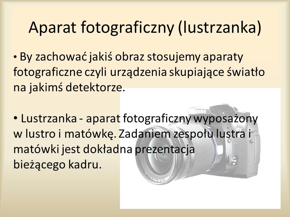 Aparat fotograficzny (lustrzanka) By zachować jakiś obraz stosujemy aparaty fotograficzne czyli urządzenia skupiające światło na jakimś detektorze. Lu