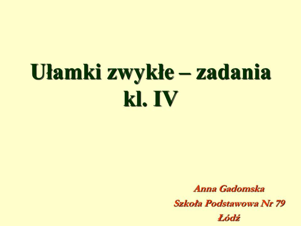 Ułamki zwykłe – zadania kl. IV Anna Gadomska Szkoła Podstawowa Nr 79 Łódź