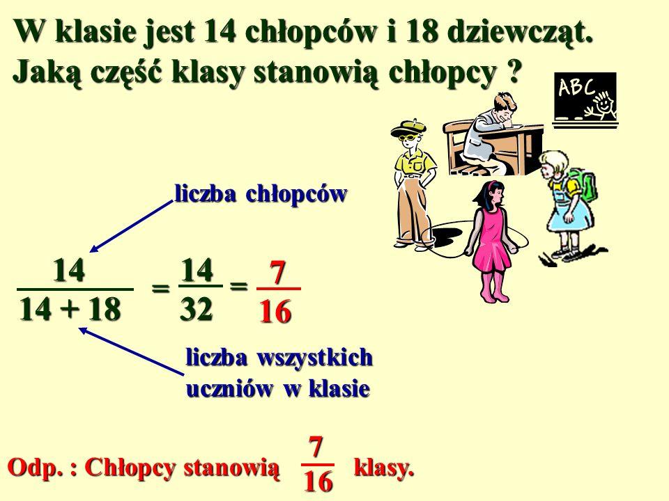 W klasie jest 14 chłopców i 18 dziewcząt.Jaką część klasy stanowią chłopcy .