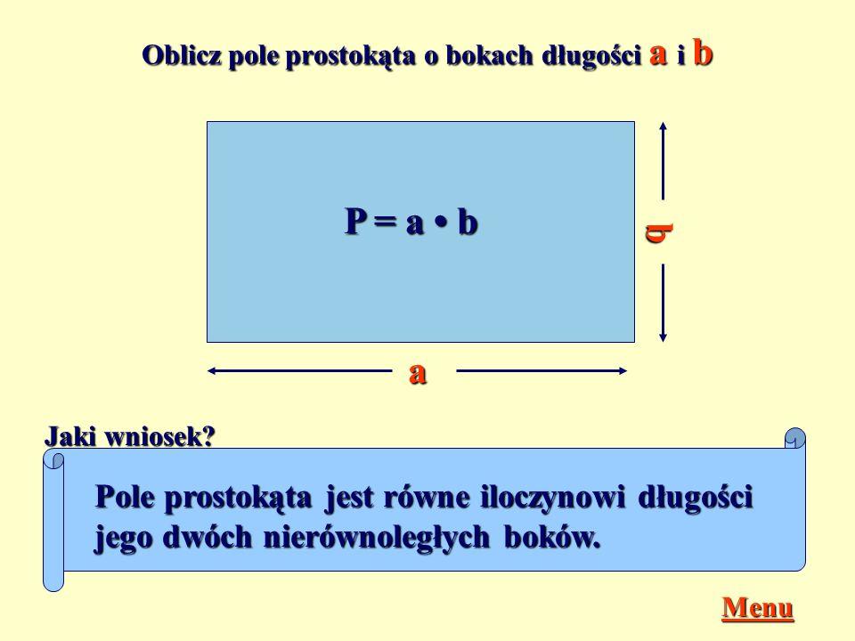 Oblicz pole prostokąta o bokach długości a i b a b P = a b Jaki wniosek.