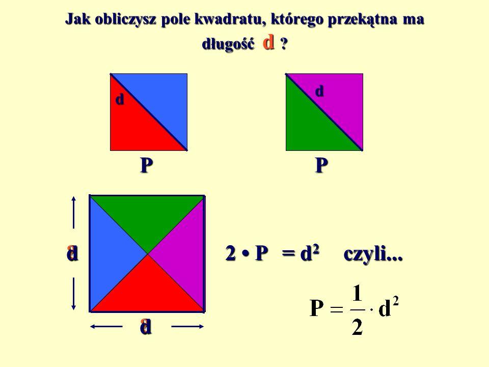 Jak obliczysz pole kwadratu, którego przekątna ma długość d ? PP 2 P ?d ?d = d2czyli... d d
