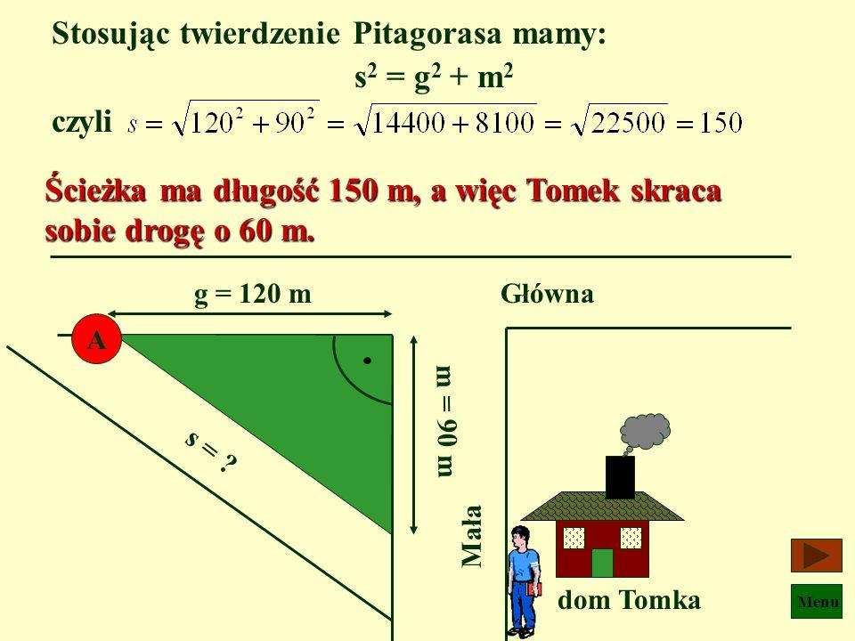 Menu Oblicz o ile metrów skraca sobie Tomek drogę do szkoły idąc do przystanku ścieżką zamiast ulicą ? ścieżka A dom Tomka Główna120 m 90 m Mała