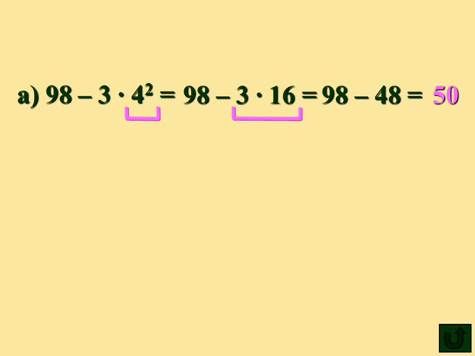 a) 98 – 3 4 2 = 98 –3 ·16 =98 –48 =50