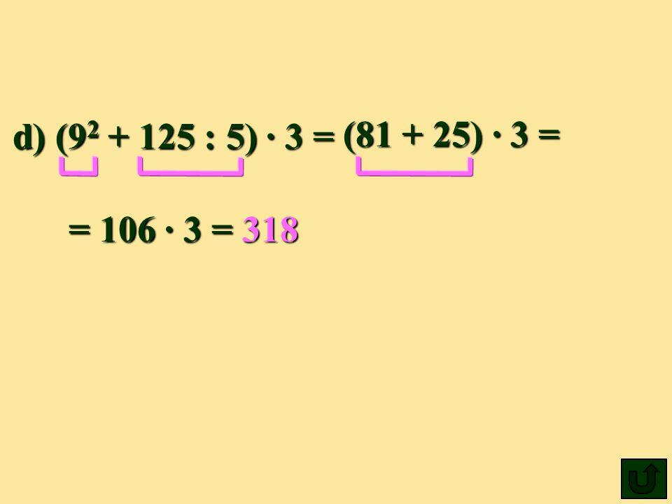 d) (9 2 + 125 : 5) 3 = (81 + 25) 3= = 106 3=318