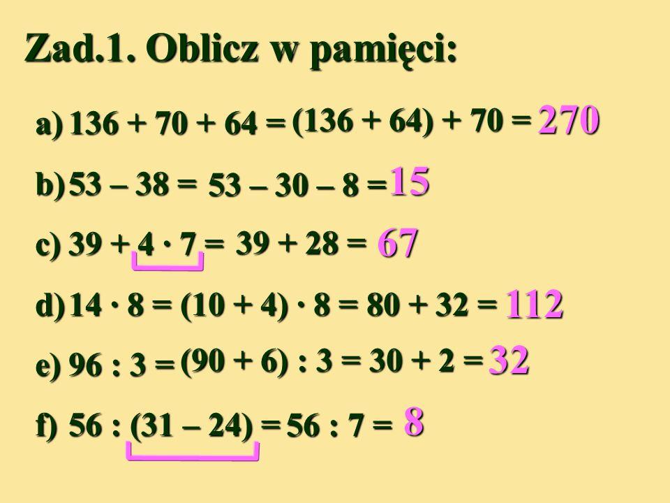 a)136 + 70 + 64 = b)53 – 38 = c)39 + 4 · 7 = d)14 · 8 = e)96 : 3 = f)56 : (31 – 24) = Zad.1.