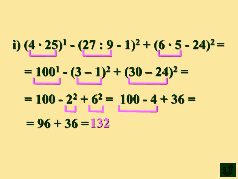 i) (4 25) 1 - (27 : 9 - 1) 2 + (6 5 - 24) 2 = = 100 1 100 1 - (3 (3 – 1)2 1)2 1)2 1)2 + (30 – 24) 2 24) 2 = 132 = 100 - 22 22 22 22 + 62 62 62 62 =100 - 4 + 36 = = 96 + 36 =