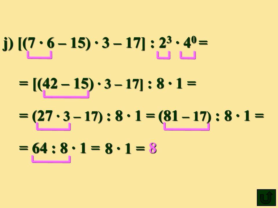 j) [(7 6 – 15) 3 – 17] : 2 3 4 0 = = [(42 – 15) 3– 17] : 8 1 = 8 = (27 3– 17) : 8 1 = (81 (81 – 17) 17) : 8 1 = = 64 : 8 1 = 8 1 =